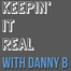 KEEPIN IT REAL WITH DANNY B!!!