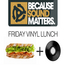 Because Sound Matters - Friday Vinyl Lunch