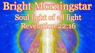 Bright Morningstar, Soul Light of all Lights
