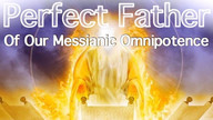 Perfect Father of our Messianic Omnipotence