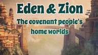 Eden & Zion - The Covenant People's Homeworlds